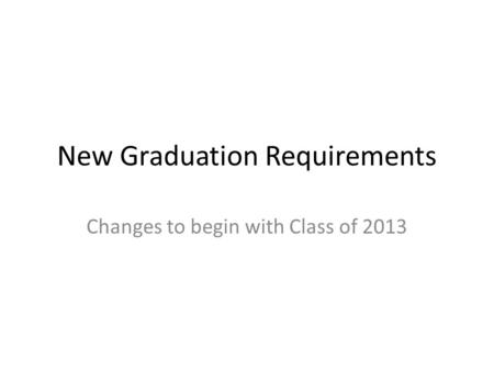 New Graduation Requirements Changes to begin with Class of 2013.