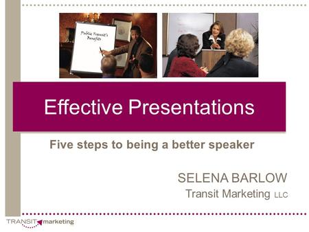 Effective Presentations Five steps to being a better speaker SELENA BARLOW Transit Marketing LLC.