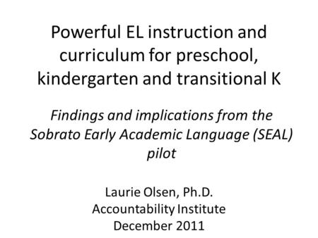 Powerful EL instruction and curriculum for preschool, kindergarten and transitional K Findings and implications from the Sobrato Early Academic <strong>Language</strong>.