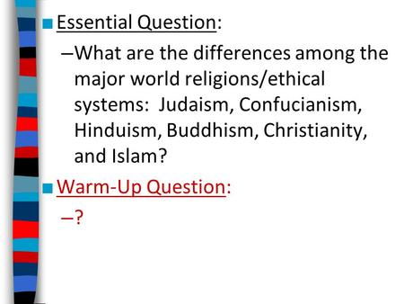 ■ Essential Question: – What are the differences among the major world religions/ethical systems: Judaism, Confucianism, Hinduism, Buddhism, Christianity,