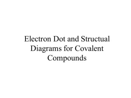 Electron Dot and Structual Diagrams for Covalent Compounds.