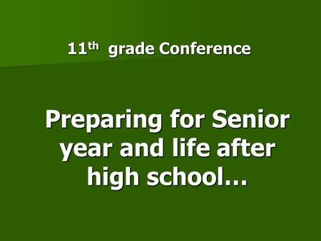 11 th grade Conference Preparing for Senior year and life after high school…