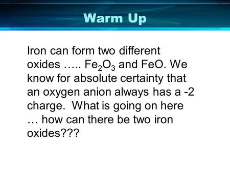 Warm Up Iron can form two different oxides ….. Fe 2 O 3 and FeO. We know for absolute certainty that an oxygen anion always has a -2 charge. What is going.