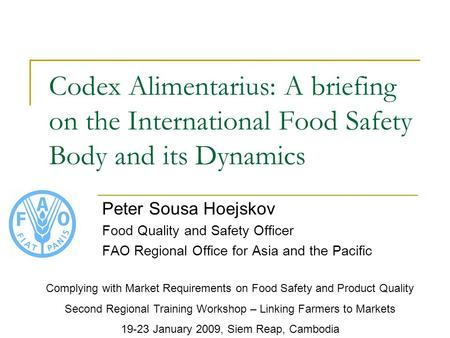 Codex Alimentarius: A briefing on the International Food Safety Body and its Dynamics Peter Sousa Hoejskov Food Quality and Safety Officer FAO Regional.