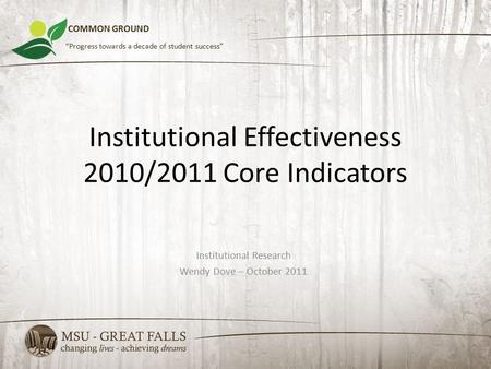 "Institutional Effectiveness 2010/2011 Core Indicators Institutional Research Wendy Dove – October 2011 COMMON GROUND ""Progress towards a decade of student."