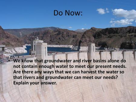 Do Now: We know that groundwater and river basins alone do not contain enough water to meet our present needs. Are there any ways that we can harvest the.