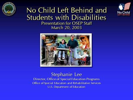 No Child Left Behind and Students with Disabilities Presentation for OSEP Staff March 20, 2003 Stephanie Lee Director, Office of Special Education Programs.