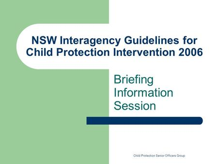 NSW Interagency Guidelines for Child Protection Intervention 2006 Briefing Information Session Child Protection Senior Officers Group.