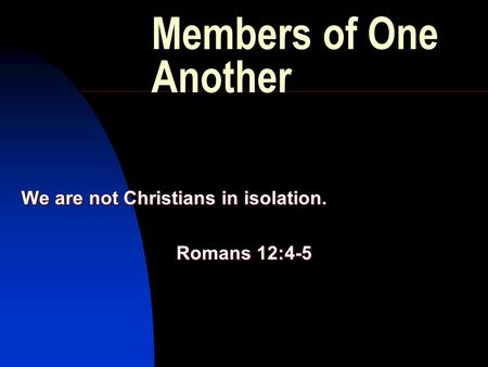 Members of One Another We are not Christians in isolation. Romans 12:4-5.
