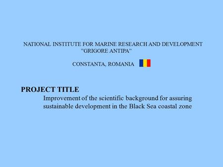 "NATIONAL INSTITUTE FOR MARINE RESEARCH AND DEVELOPMENT ""GRIGORE ANTIPA"" CONSTANTA, ROMANIA PROJECT TITLE Improvement of the scientific background for assuring."