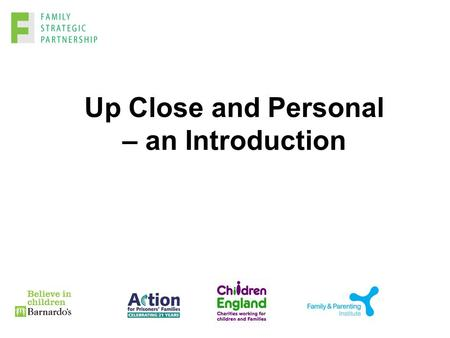 Up Close and Personal – an Introduction. Objectives An understanding of the role of Children England in the context of the Family Strategic Partnership.