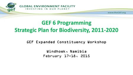 GEF Expanded Constituency Workshop Windhoek, Namibia February 17-18, 2015 GEF 6 Programming Strategic Plan for Biodiversity, 2011-2020.