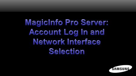 MagicInfo Pro Server Software All control, content, and scheduling is performed within the MagicInfo Pro Server software previously installed. Before.