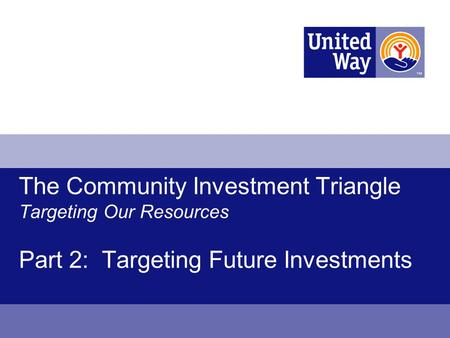 The Community Investment Triangle Targeting Our Resources Part 2: Targeting Future Investments.