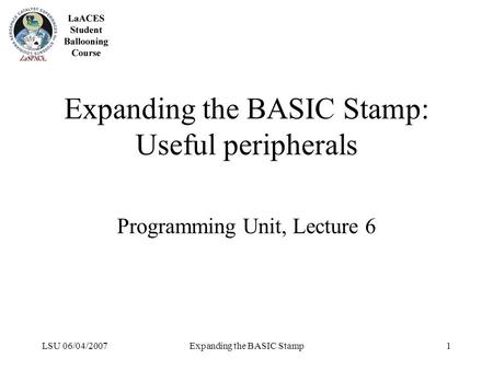 LSU 06/04/2007Expanding the BASIC Stamp1 Expanding the BASIC Stamp: Useful peripherals Programming Unit, Lecture 6.