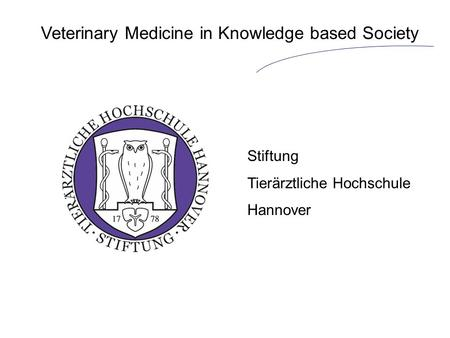 Veterinary Medicine in Knowledge based Society Stiftung Tierärztliche Hochschule Hannover.
