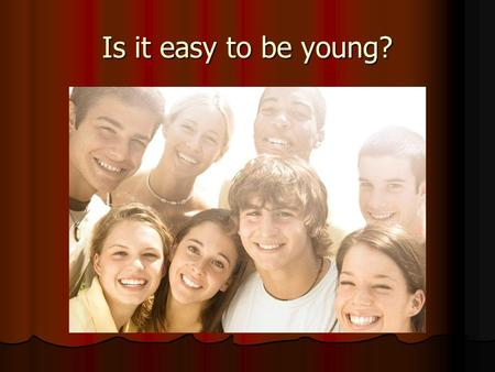 Is it easy to be young?. Why is the teens' life difficult? What problems do teens have? What are the reasons of the problems? Who can solve the problems?