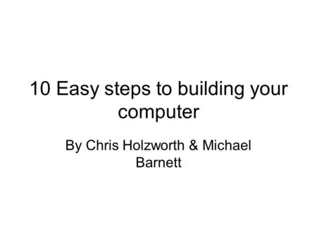 10 Easy steps to building your computer By Chris Holzworth & Michael Barnett.