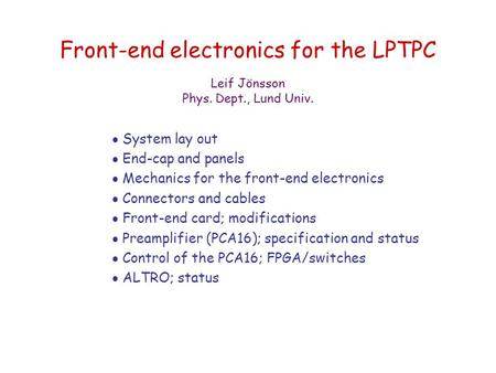 Front-end electronics for the LPTPC  System lay out  End-cap and panels  Mechanics for the front-end electronics  Connectors and cables  Front-end.