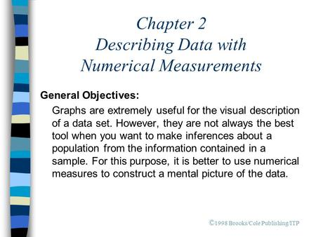 Chapter 2 Describing Data with Numerical Measurements General Objectives: Graphs are extremely useful for the visual description of a data set. However,