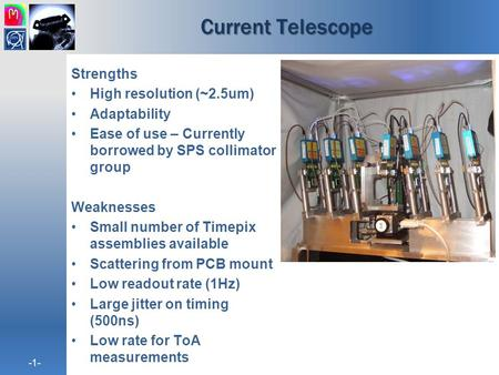 -1- Current Telescope Strengths High resolution (~2.5um) Adaptability Ease of use – Currently borrowed by SPS collimator group Weaknesses Small number.