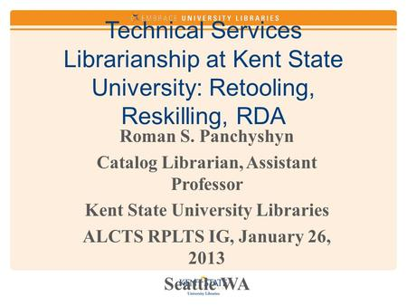Technical Services Librarianship at Kent State University: Retooling, Reskilling, RDA Roman S. Panchyshyn Catalog Librarian, Assistant Professor Kent State.