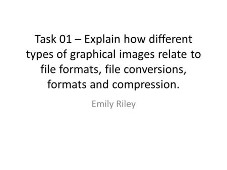 Task 01 – Explain how different types of graphical images relate to file formats, file conversions, formats and compression. Emily Riley.