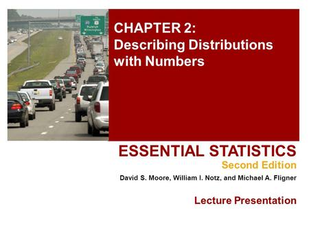 CHAPTER 2: Describing Distributions with Numbers ESSENTIAL STATISTICS Second Edition David S. Moore, William I. Notz, and Michael A. Fligner Lecture Presentation.