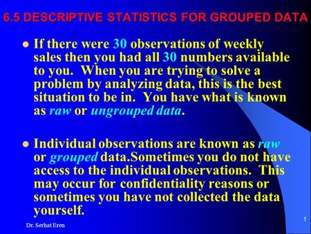 Dr. Serhat Eren 1 6.5 DESCRIPTIVE STATISTICS FOR GROUPED DATA If there were 30 observations of weekly sales then you had all 30 numbers available to you.