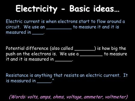 Electricity - Basic ideas… Electric current is when electrons start to flow around a circuit. We use an _________ to measure it and it is measured in ____.