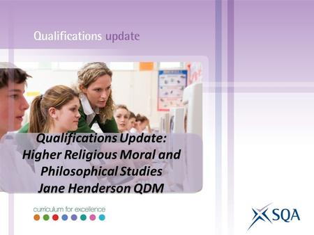 Qualifications Update: Higher Religious Moral and Philosophical Studies Jane Henderson QDM Qualifications Update: Higher Religious Moral and Philosophical.