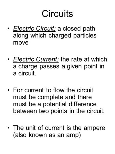 Circuits Electric Circuit: a closed path along which charged particles move Electric Current: the rate at which a charge passes a given point in a circuit.