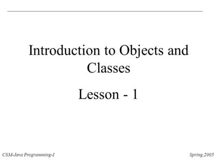 CSM-Java Programming-I Spring,2005 Introduction to Objects and Classes Lesson - 1.
