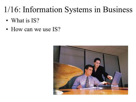 1/16: Information Systems in Business What is IS? How can we use IS?