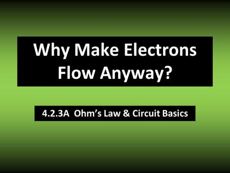 4.2.3A Ohm's Law & Circuit Basics Why Make Electrons Flow Anyway?