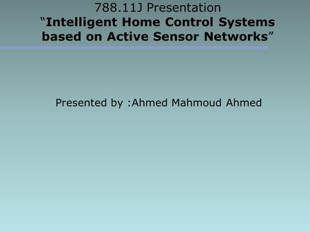 "788.11J Presentation ""Intelligent Home Control Systems based on Active Sensor Networks"" Presented by :Ahmed Mahmoud Ahmed."
