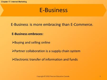 Chapter 17: Internet Marketing Copyright © 2010 Pearson Education Canada E-Business 1 E-Business is more embracing than E-Commerce. E-Business embraces: