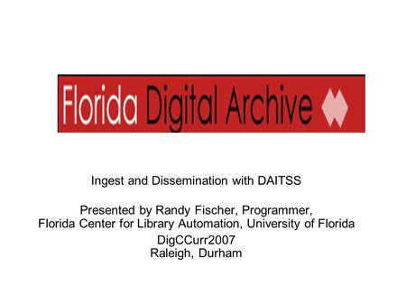 Ingest and Dissemination with DAITSS Presented by Randy Fischer, Programmer, Florida Center for Library Automation, University of Florida DigCCurr2007.