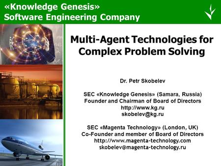 Multi-Agent Technologies for Complex Problem Solving Dr. Petr Skobelev SEC «Knowledge Genesis» ( Samara, Russia ) Founder and Chairman of Board of Directors.