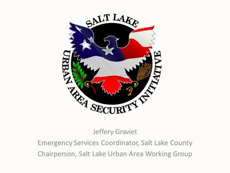 Jeffery Graviet Emergency Services Coordinator, Salt Lake County Chairperson, Salt Lake Urban Area Working Group.