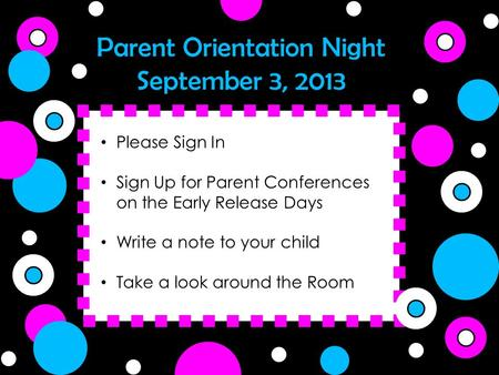 Parent Orientation Night September 3, 2013 Please Sign In Sign Up for Parent Conferences on the Early Release Days Write a note to your child Take a look.