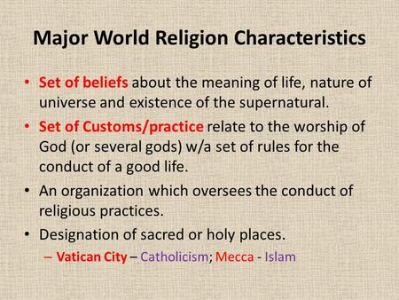 Major World Religion Characteristics Set of beliefs about the meaning of life, nature of universe and existence of the supernatural. Set of Customs/practice.