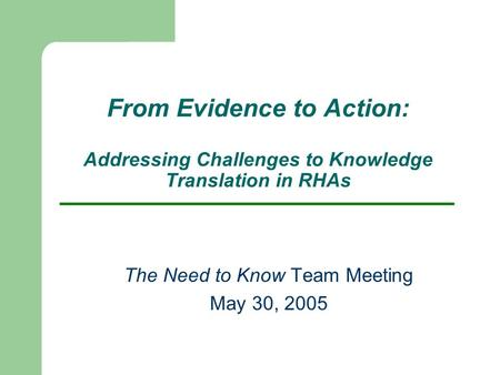 From Evidence to Action: Addressing Challenges to Knowledge Translation in RHAs The Need to Know Team Meeting May 30, 2005.