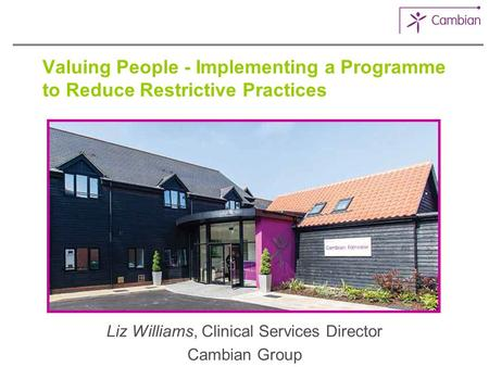 Valuing People - Implementing a Programme to Reduce Restrictive Practices Liz Williams, Clinical Services Director Cambian Group.