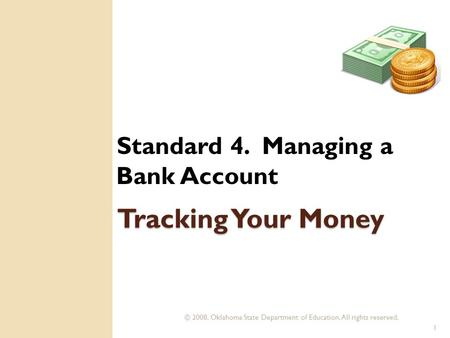 © 2008. Oklahoma State Department of Education. All rights reserved. 1 Tracking Your Money Standard 4. Managing a Bank Account.
