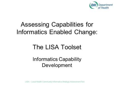 Assessing Capabilities for Informatics Enabled Change: The LISA Toolset Informatics Capability Development LISA – Local Health Community Informatics Strategic.