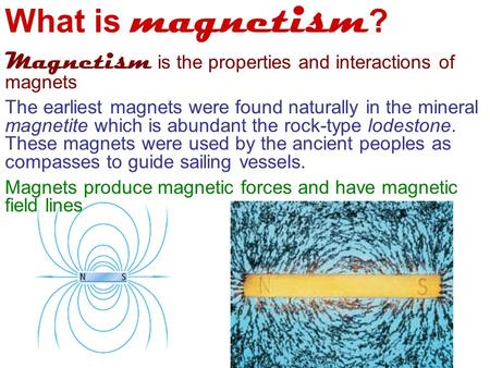 What is magnetism ? Magnetism is the properties and interactions of magnets The earliest magnets were found naturally in the mineral magnetite which is.