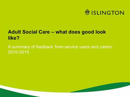 A summary of feedback from service users and carers: 2010-2015 Adult Social Care – what does good look like?