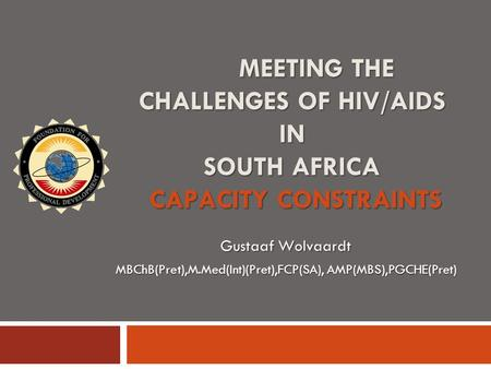 MEETING THE CHALLENGES OF HIV/AIDS IN SOUTH AFRICA CAPACITY CONSTRAINTS Gustaaf Wolvaardt MBChB(Pret),M.Med(Int)(Pret),FCP(SA), AMP(MBS),PGCHE(Pret)