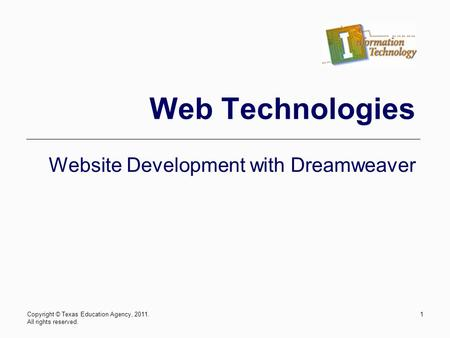 Copyright © Texas Education Agency, 2011. All rights reserved. 1 Web Technologies Website Development with Dreamweaver.